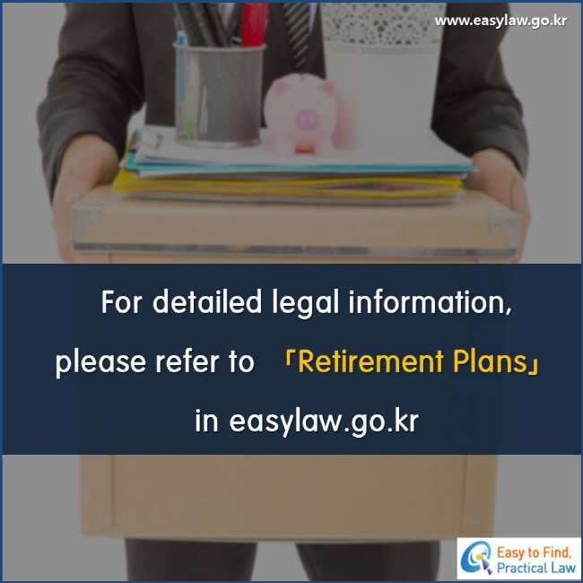 For detailed legal information, please refer to 「Retirement Plans」 in easylaw.go.kr